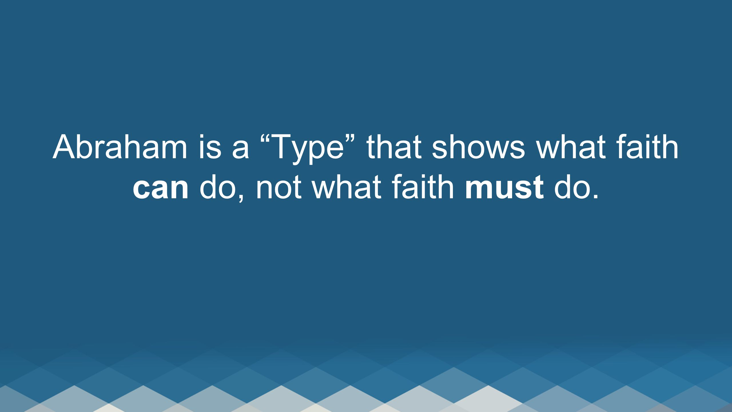 """Abraham is a """"Type"""" that shows what faith can do, not what faith must do."""