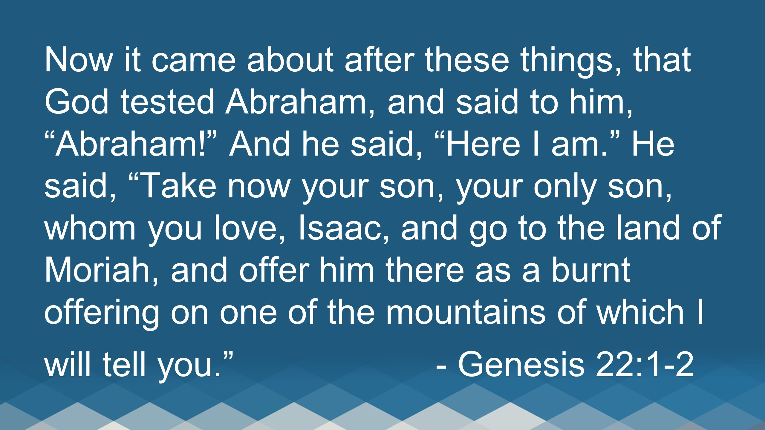"""Now it came about after these things, that God tested Abraham, and said to him, """"Abraham!"""" And he said, """"Here I am."""" He said, """"Take now your son, your"""