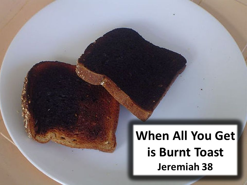 When All You Get is Burnt Toast Jeremiah 38