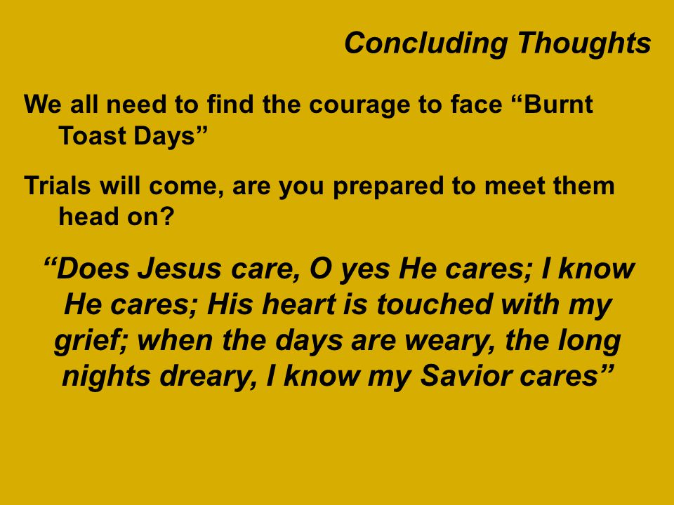 Concluding Thoughts We all need to find the courage to face Burnt Toast Days Trials will come, are you prepared to meet them head on.