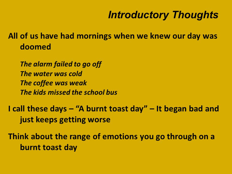Introductory Thoughts All of us have had mornings when we knew our day was doomed The alarm failed to go off The water was cold The coffee was weak The kids missed the school bus I call these days – A burnt toast day – It began bad and just keeps getting worse Think about the range of emotions you go through on a burnt toast day