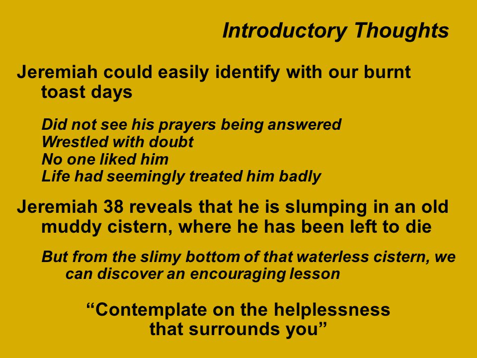 Introductory Thoughts Jeremiah could easily identify with our burnt toast days Did not see his prayers being answered Wrestled with doubt No one liked him Life had seemingly treated him badly Jeremiah 38 reveals that he is slumping in an old muddy cistern, where he has been left to die But from the slimy bottom of that waterless cistern, we can discover an encouraging lesson Contemplate on the helplessness that surrounds you