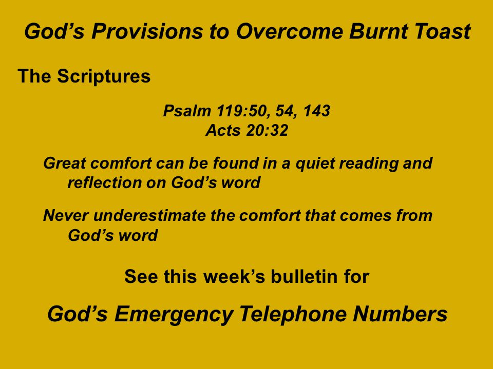 God's Provisions to Overcome Burnt Toast The Scriptures Psalm 119:50, 54, 143 Acts 20:32 Great comfort can be found in a quiet reading and reflection on God's word Never underestimate the comfort that comes from God's word See this week's bulletin for God's Emergency Telephone Numbers