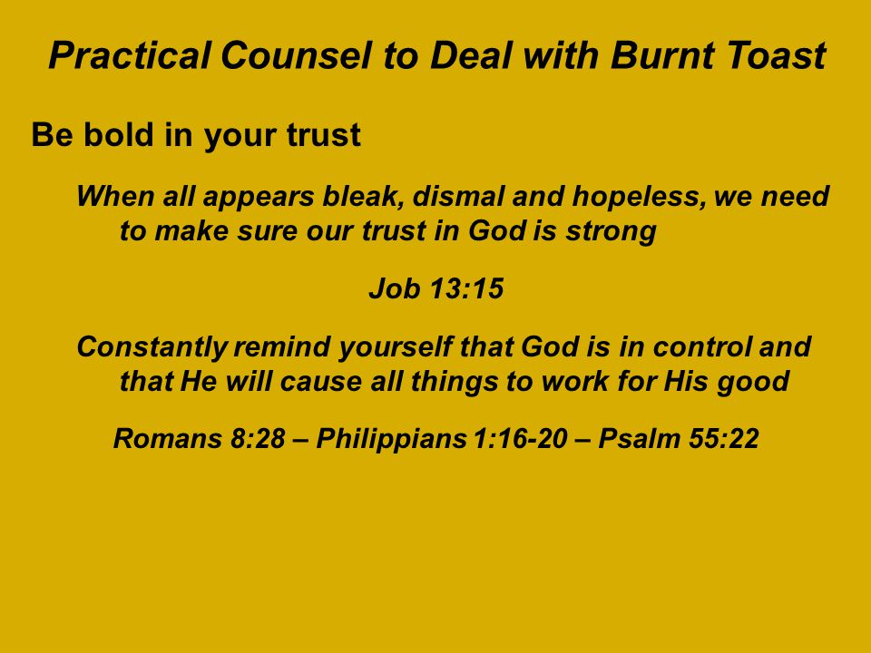 Practical Counsel to Deal with Burnt Toast Be bold in your trust When all appears bleak, dismal and hopeless, we need to make sure our trust in God is strong Job 13:15 Constantly remind yourself that God is in control and that He will cause all things to work for His good Romans 8:28 – Philippians 1:16-20 – Psalm 55:22