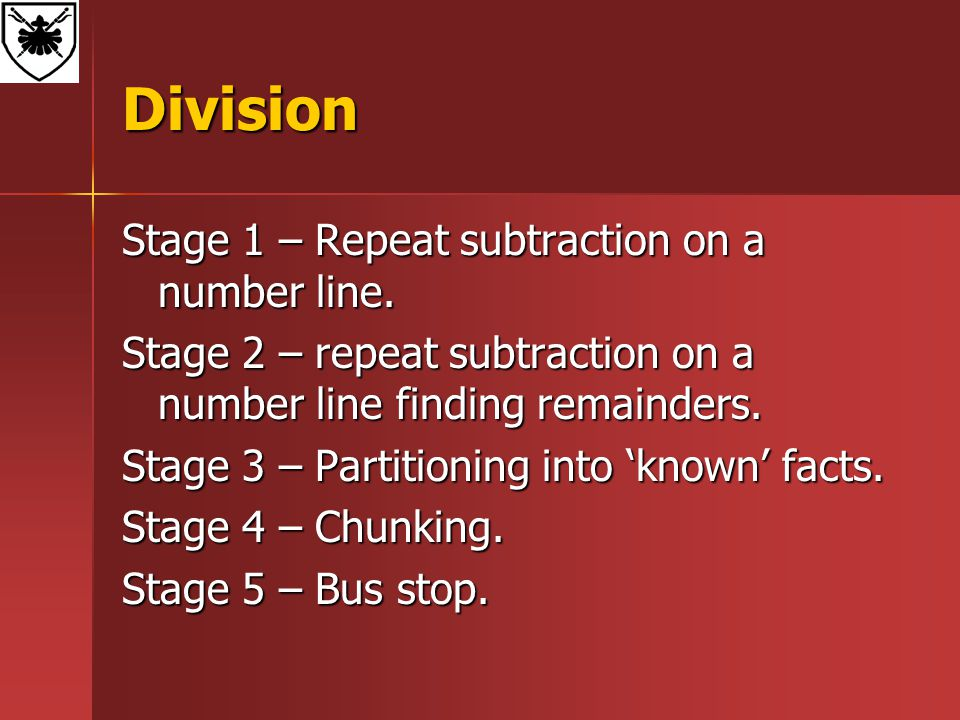 Division Stage 1 – Repeat subtraction on a number line. Stage 2 – repeat subtraction on a number line finding remainders. Stage 3 – Partitioning into