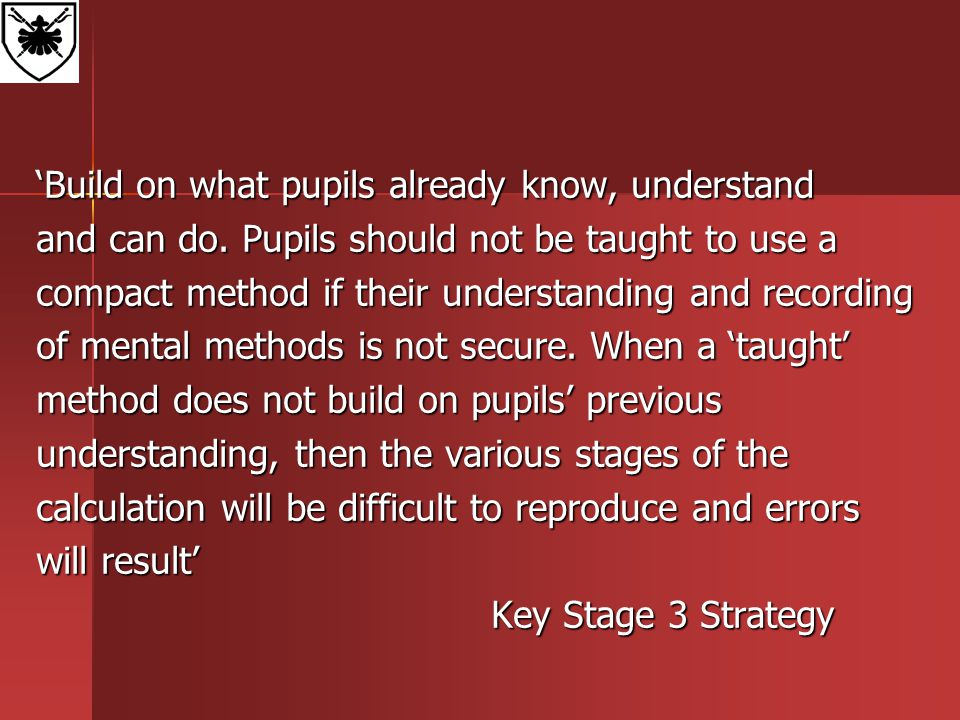 'Build on what pupils already know, understand and can do. Pupils should not be taught to use a compact method if their understanding and recording of