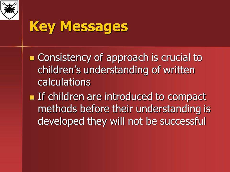 Key Messages Consistency of approach is crucial to children's understanding of written calculations Consistency of approach is crucial to children's understanding of written calculations If children are introduced to compact methods before their understanding is developed they will not be successful If children are introduced to compact methods before their understanding is developed they will not be successful