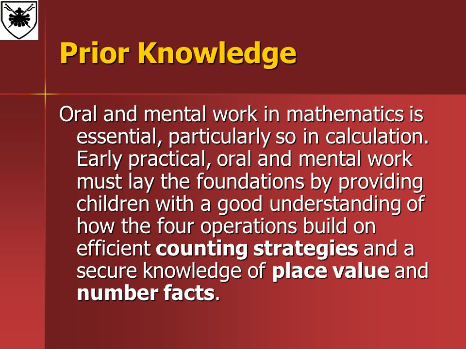 Prior Knowledge Oral and mental work in mathematics is essential, particularly so in calculation. Early practical, oral and mental work must lay the f