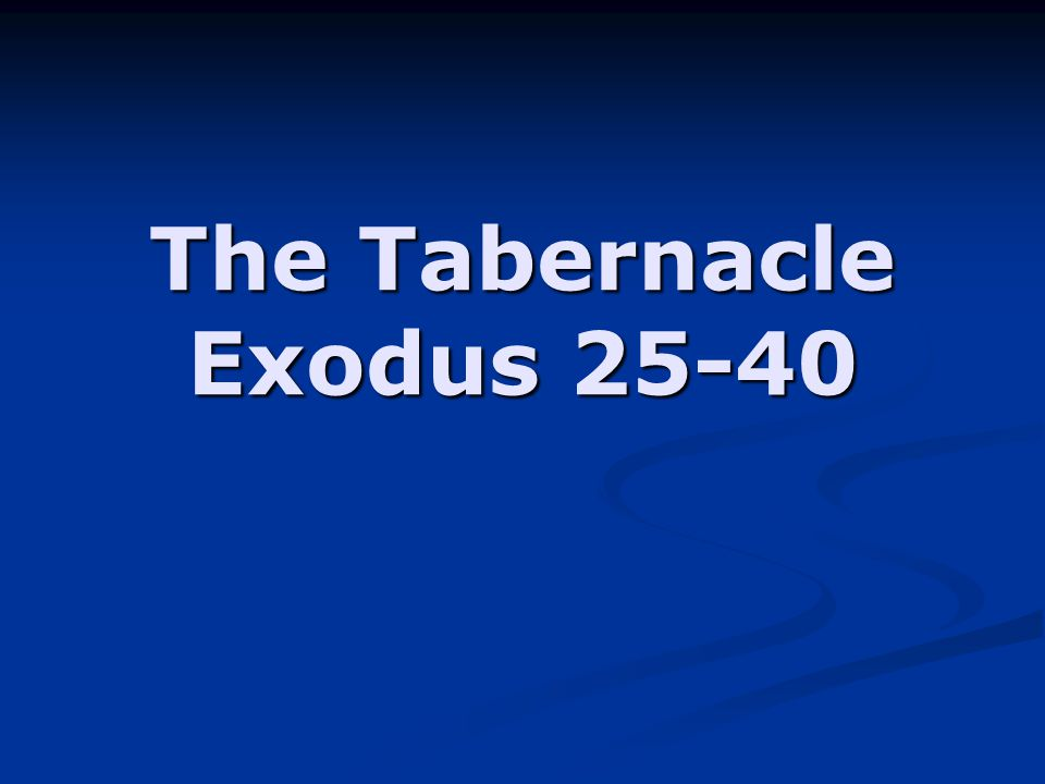The Tabernacle Exodus 25-40