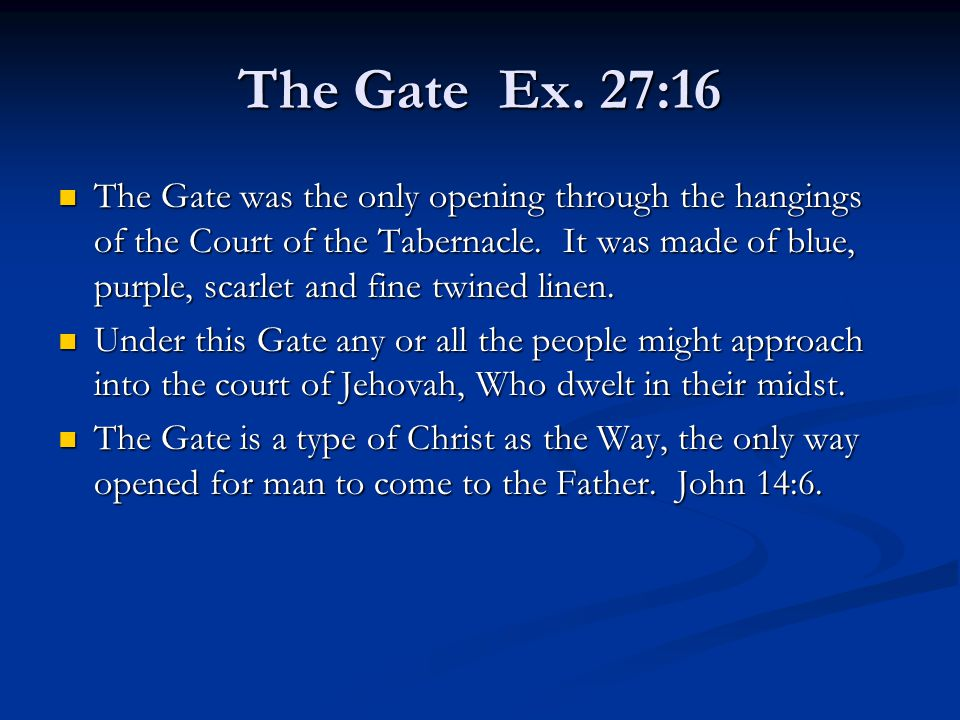 The Gate Ex. 27:16 The Gate was the only opening through the hangings of the Court of the Tabernacle. It was made of blue, purple, scarlet and fine tw