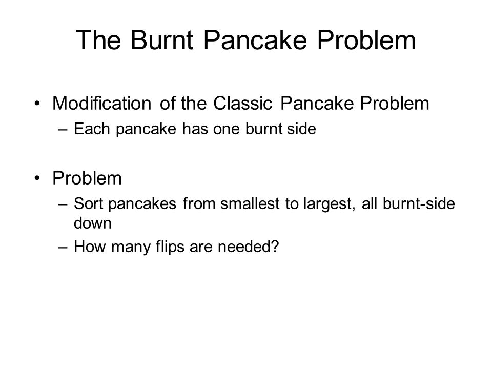 The Burnt Pancake Problem Modification of the Classic Pancake Problem –Each pancake has one burnt side Problem –Sort pancakes from smallest to largest, all burnt-side down –How many flips are needed?