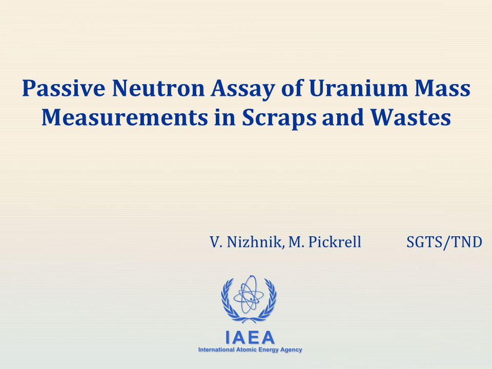 IAEA International Atomic Energy Agency Passive Neutron Assay of Uranium Mass Measurements in Scraps and Wastes V. Nizhnik, M. PickrellSGTS/TND