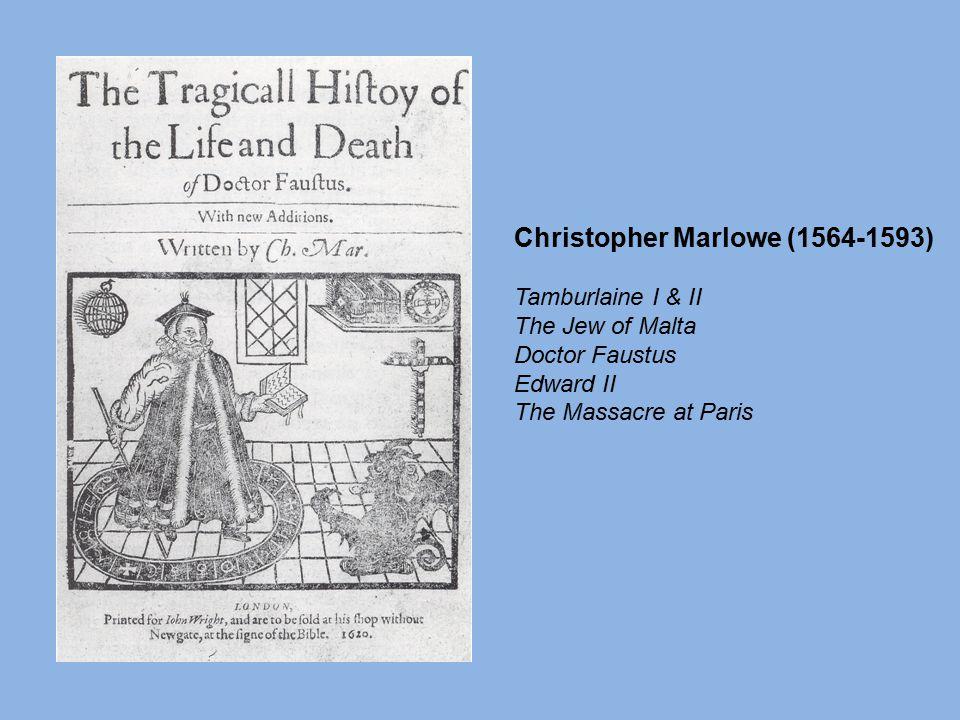 Christopher Marlowe (1564-1593) Tamburlaine I & II The Jew of Malta Doctor Faustus Edward II The Massacre at Paris