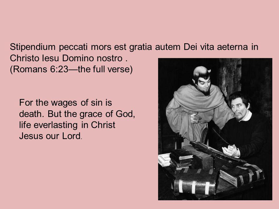 Stipendium peccati mors est gratia autem Dei vita aeterna in Christo Iesu Domino nostro.