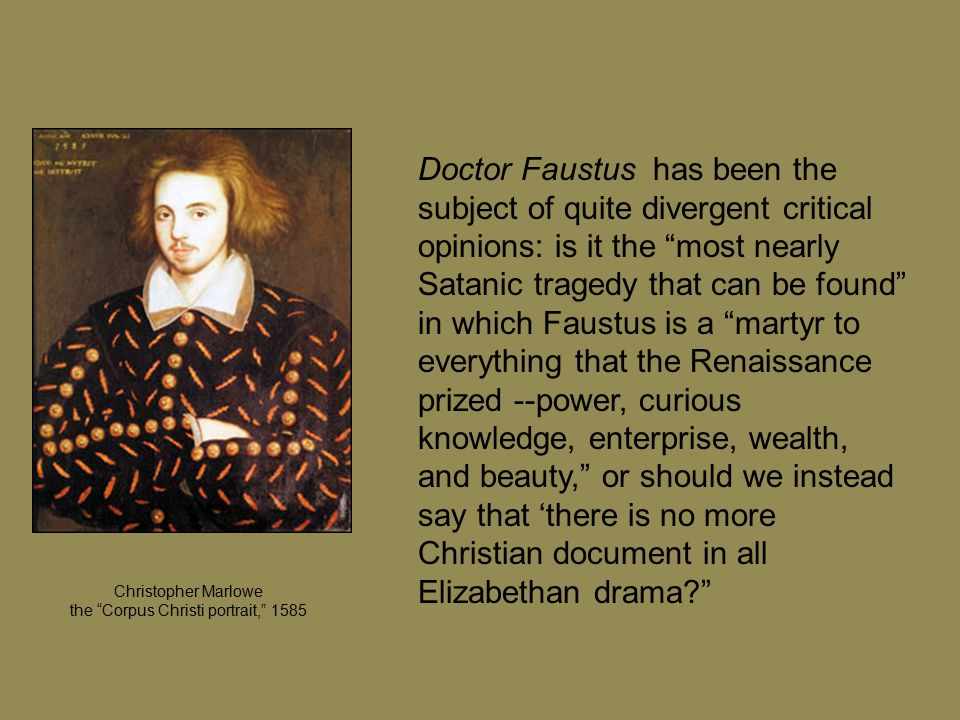 Doctor Faustus has been the subject of quite divergent critical opinions: is it the most nearly Satanic tragedy that can be found in which Faustus is a martyr to everything that the Renaissance prized --power, curious knowledge, enterprise, wealth, and beauty, or should we instead say that 'there is no more Christian document in all Elizabethan drama Christopher Marlowe the Corpus Christi portrait, 1585