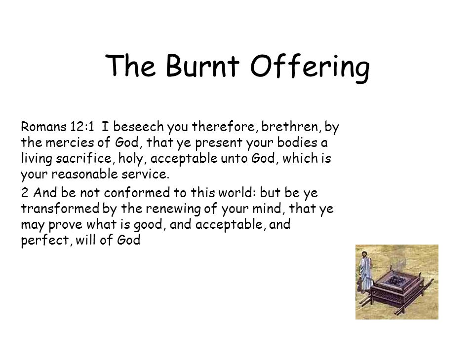 The Burnt Offering Romans 12:1 I beseech you therefore, brethren, by the mercies of God, that ye present your bodies a living sacrifice, holy, acceptable unto God, which is your reasonable service.