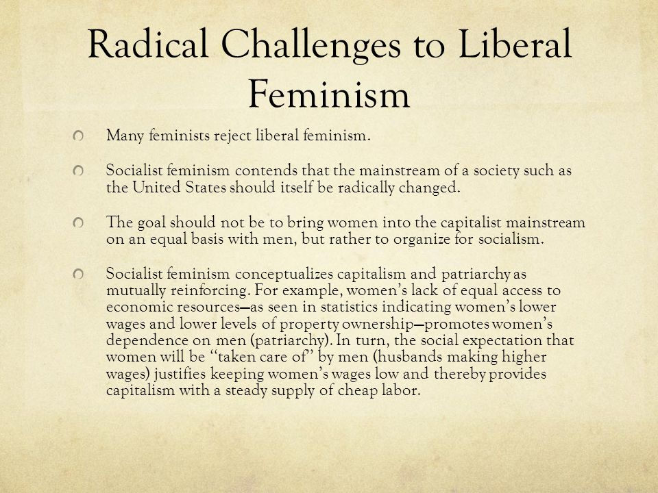 Radical Challenges to Liberal Feminism Many feminists reject liberal feminism.