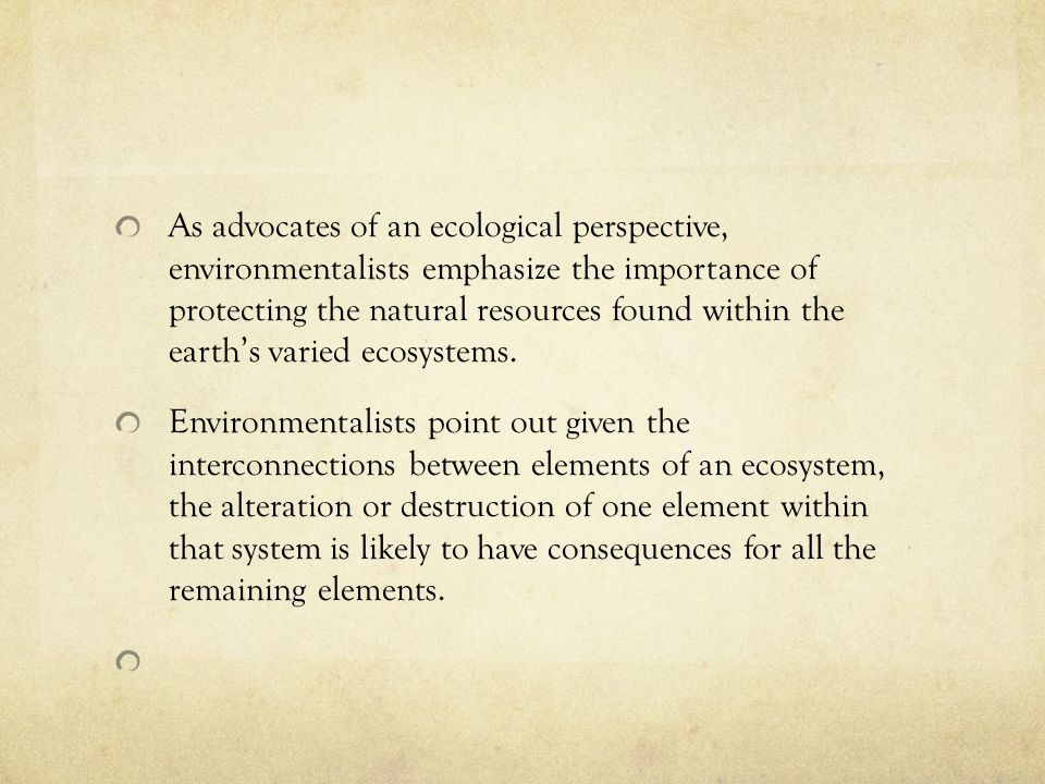 As advocates of an ecological perspective, environmentalists emphasize the importance of protecting the natural resources found within the earth's varied ecosystems.