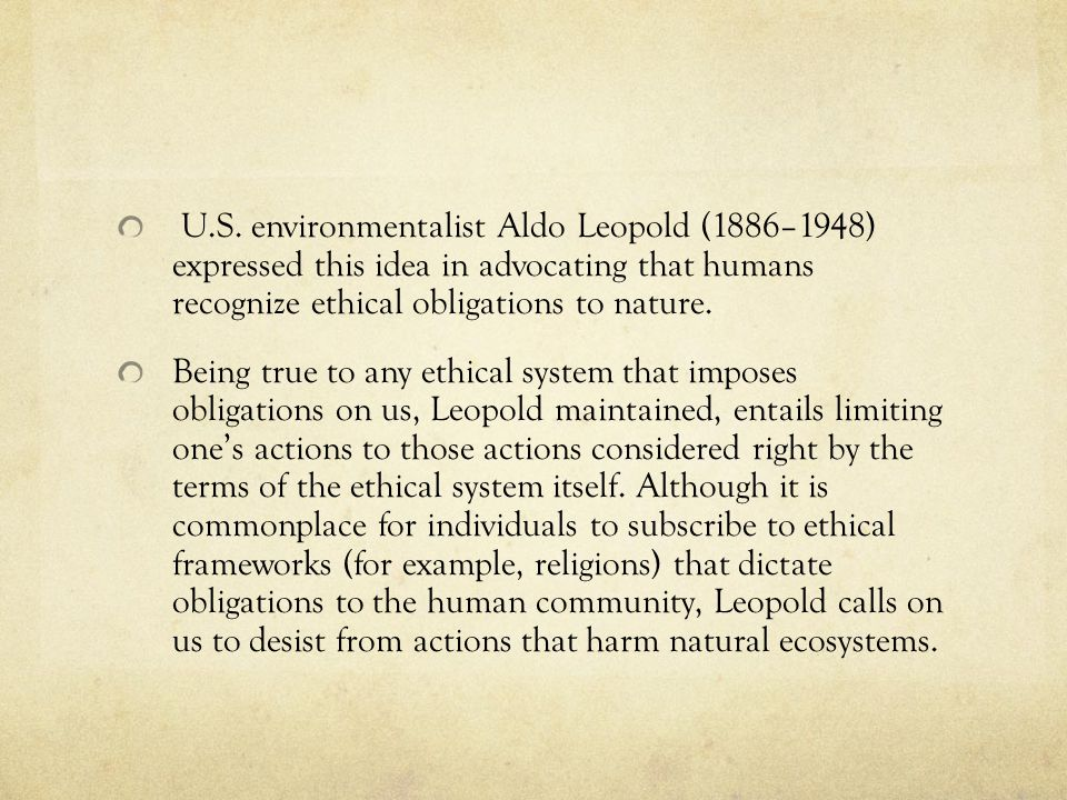 U.S. environmentalist Aldo Leopold (1886–1948) expressed this idea in advocating that humans recognize ethical obligations to nature. Being true to an