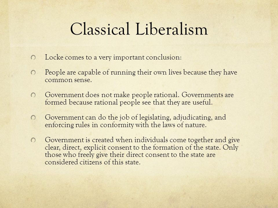 Classical Liberalism Locke comes to a very important conclusion: People are capable of running their own lives because they have common sense.