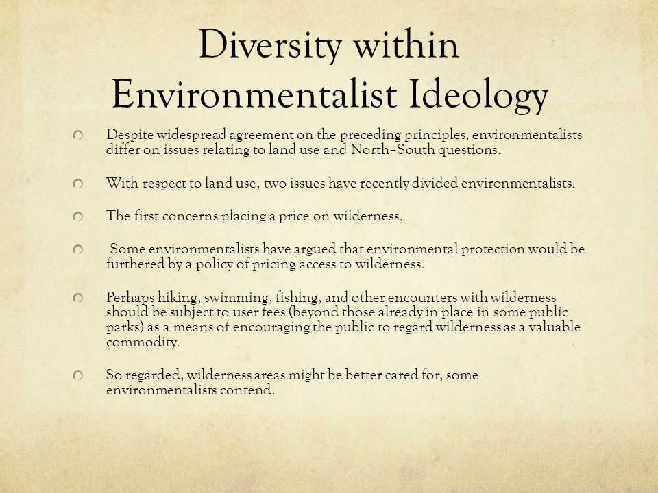 Diversity within Environmentalist Ideology Despite widespread agreement on the preceding principles, environmentalists differ on issues relating to land use and North–South questions.