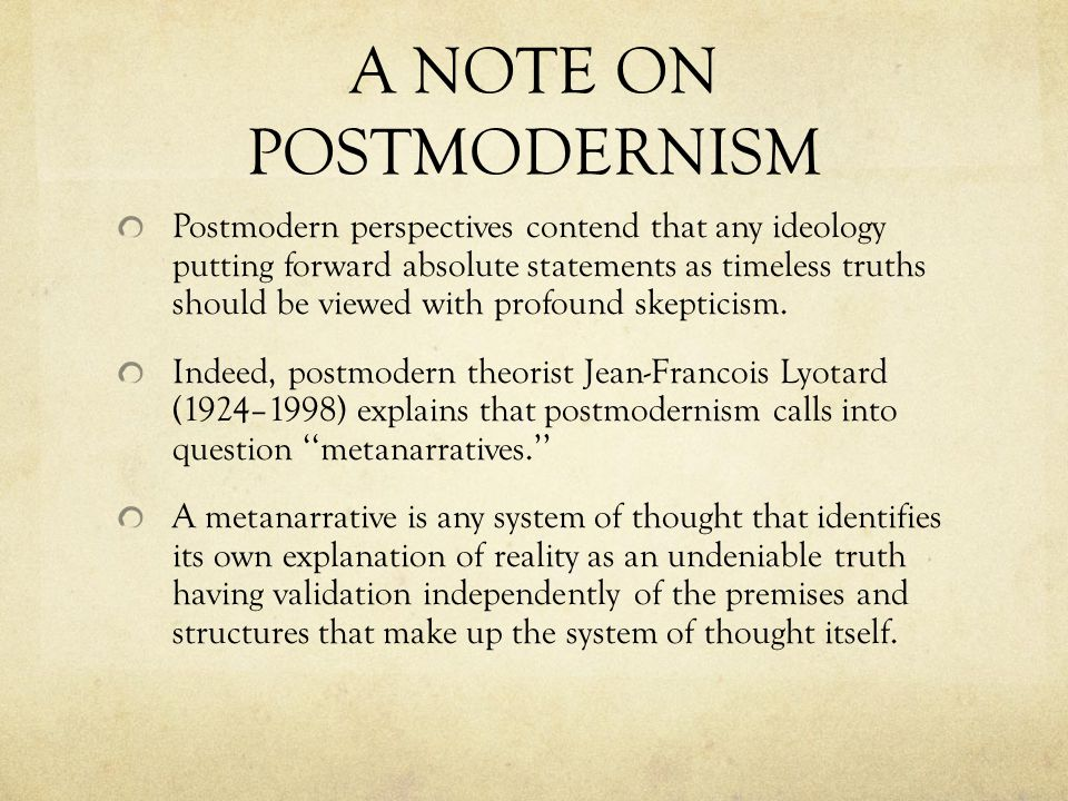 A NOTE ON POSTMODERNISM Postmodern perspectives contend that any ideology putting forward absolute statements as timeless truths should be viewed with profound skepticism.