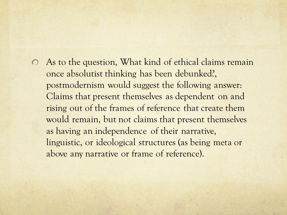 As to the question, What kind of ethical claims remain once absolutist thinking has been debunked?, postmodernism would suggest the following answer: