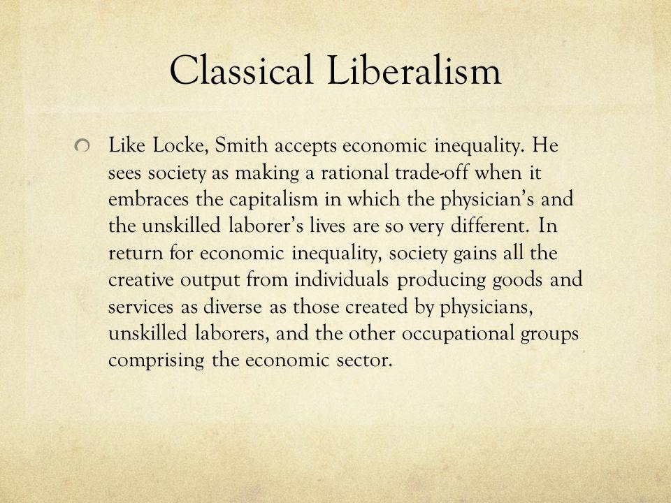 Classical Liberalism Like Locke, Smith accepts economic inequality.