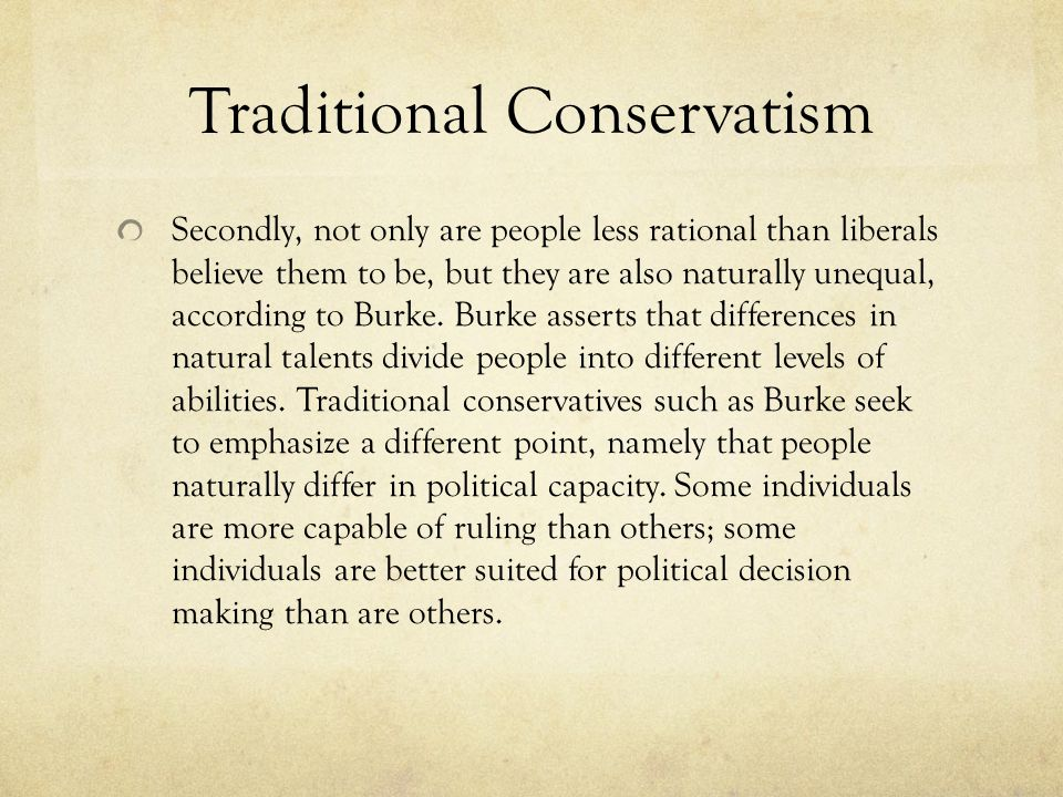 Traditional Conservatism Secondly, not only are people less rational than liberals believe them to be, but they are also naturally unequal, according to Burke.