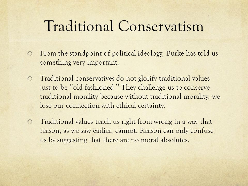 Traditional Conservatism From the standpoint of political ideology, Burke has told us something very important.