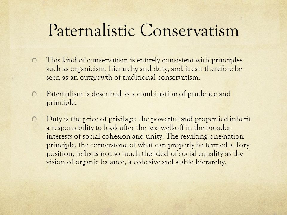 Paternalistic Conservatism This kind of conservatism is entirely consistent with principles such as organicism, hierarchy and duty, and it can therefore be seen as an outgrowth of traditional conservatism.