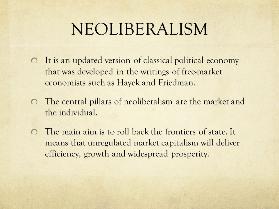 NEOLIBERALISM It is an updated version of classical political economy that was developed in the writings of free-market economists such as Hayek and Friedman.