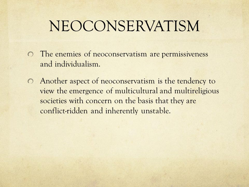 NEOCONSERVATISM The enemies of neoconservatism are permissiveness and individualism.