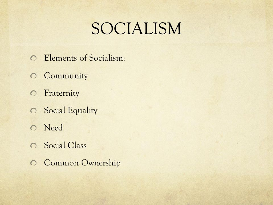 SOCIALISM Elements of Socialism: Community Fraternity Social Equality Need Social Class Common Ownership