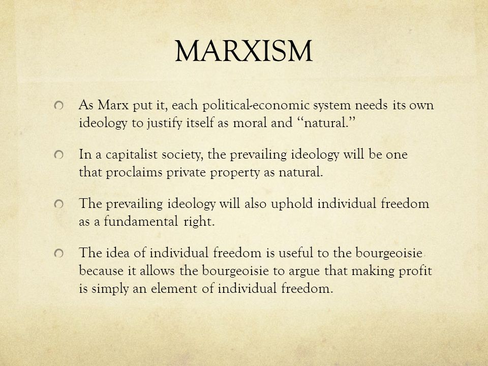 MARXISM As Marx put it, each political-economic system needs its own ideology to justify itself as moral and ''natural.'' In a capitalist society, the prevailing ideology will be one that proclaims private property as natural.