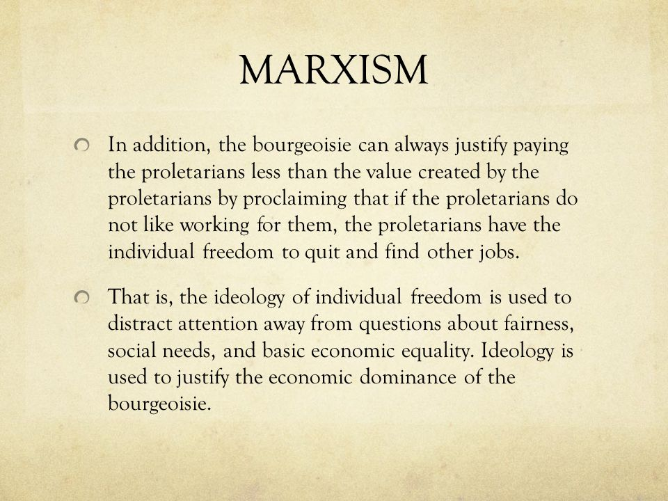 MARXISM In addition, the bourgeoisie can always justify paying the proletarians less than the value created by the proletarians by proclaiming that if the proletarians do not like working for them, the proletarians have the individual freedom to quit and find other jobs.