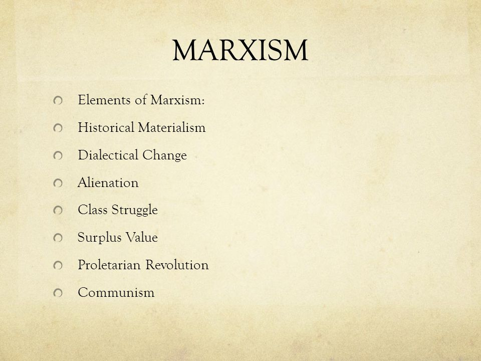 MARXISM Elements of Marxism: Historical Materialism Dialectical Change Alienation Class Struggle Surplus Value Proletarian Revolution Communism