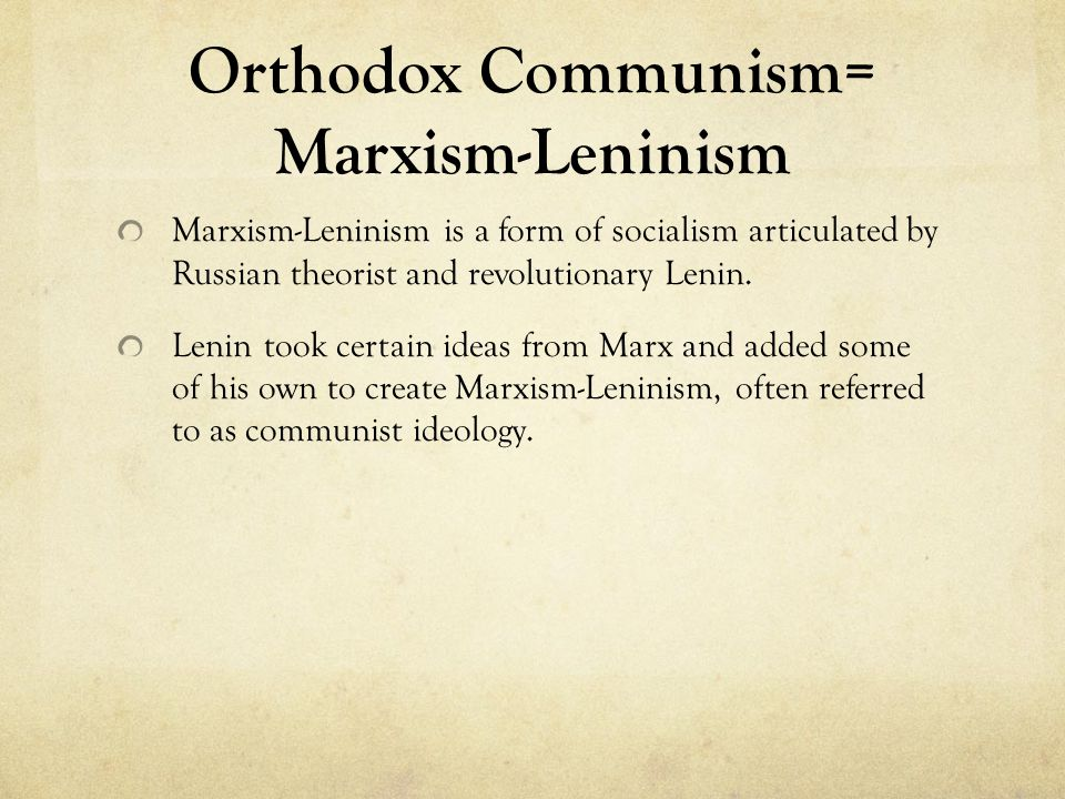 Orthodox Communism= Marxism-Leninism Marxism-Leninism is a form of socialism articulated by Russian theorist and revolutionary Lenin.