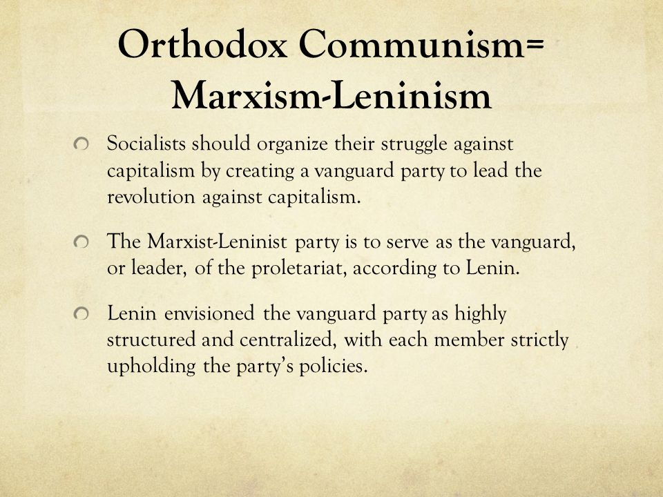 Orthodox Communism= Marxism-Leninism Socialists should organize their struggle against capitalism by creating a vanguard party to lead the revolution against capitalism.