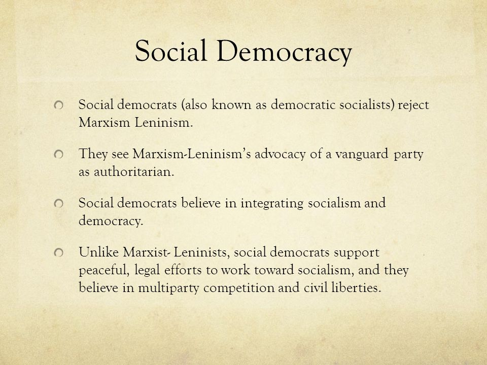 Social Democracy Social democrats (also known as democratic socialists) reject Marxism Leninism. They see Marxism-Leninism's advocacy of a vanguard pa
