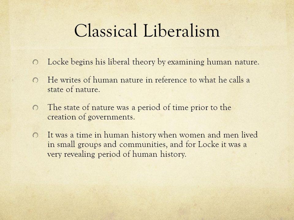 Classical Liberalism Locke begins his liberal theory by examining human nature.