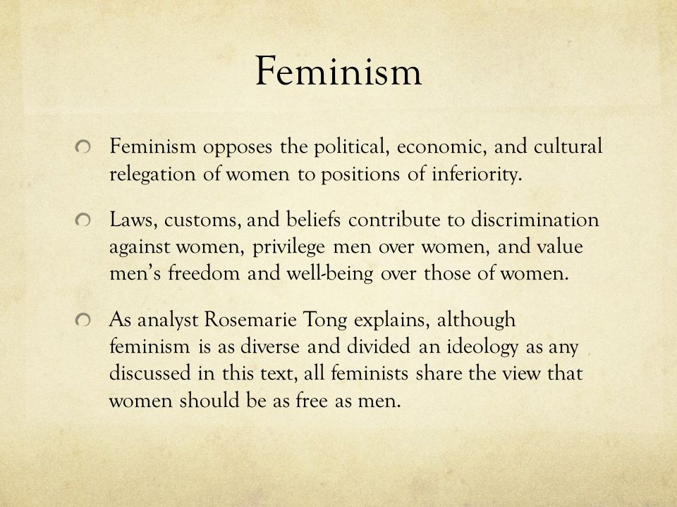 Feminism Feminism opposes the political, economic, and cultural relegation of women to positions of inferiority.