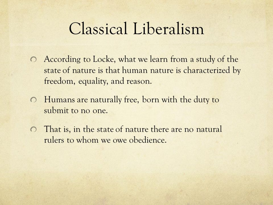 Classical Liberalism According to Locke, what we learn from a study of the state of nature is that human nature is characterized by freedom, equality, and reason.