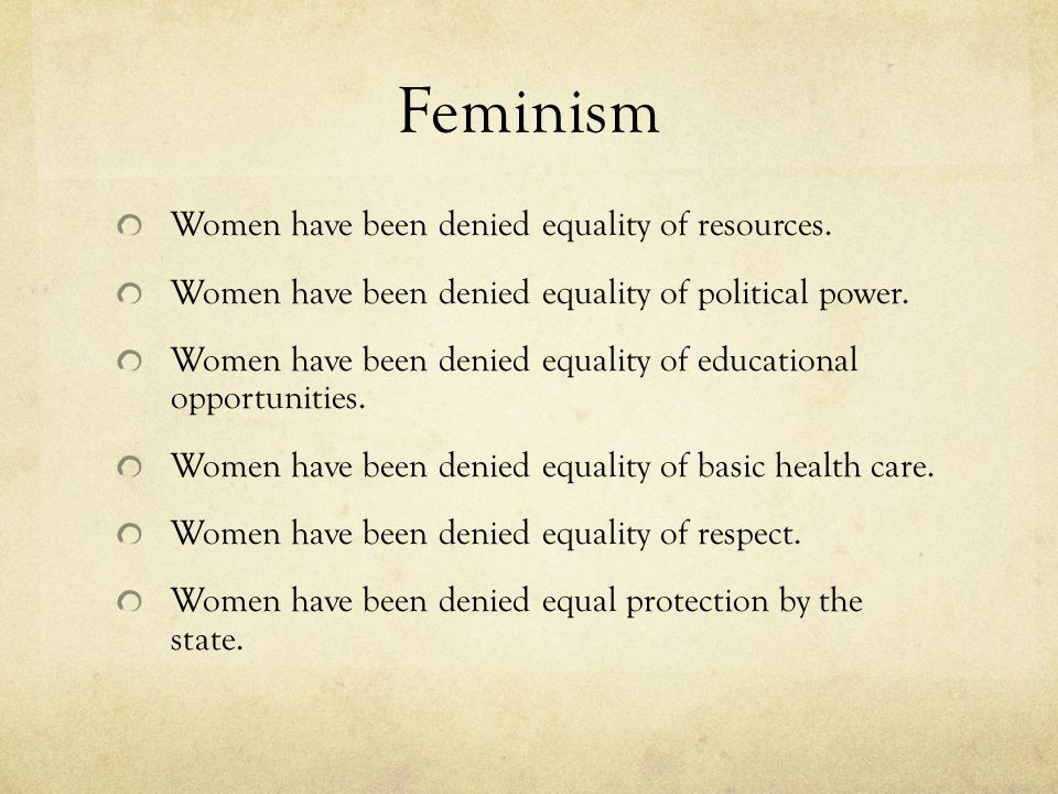 Feminism Women have been denied equality of resources.