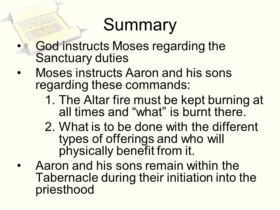 Summary God instructs Moses regarding the Sanctuary duties Moses instructs Aaron and his sons regarding these commands: 1.The Altar fire must be kept burning at all times and what is burnt there.