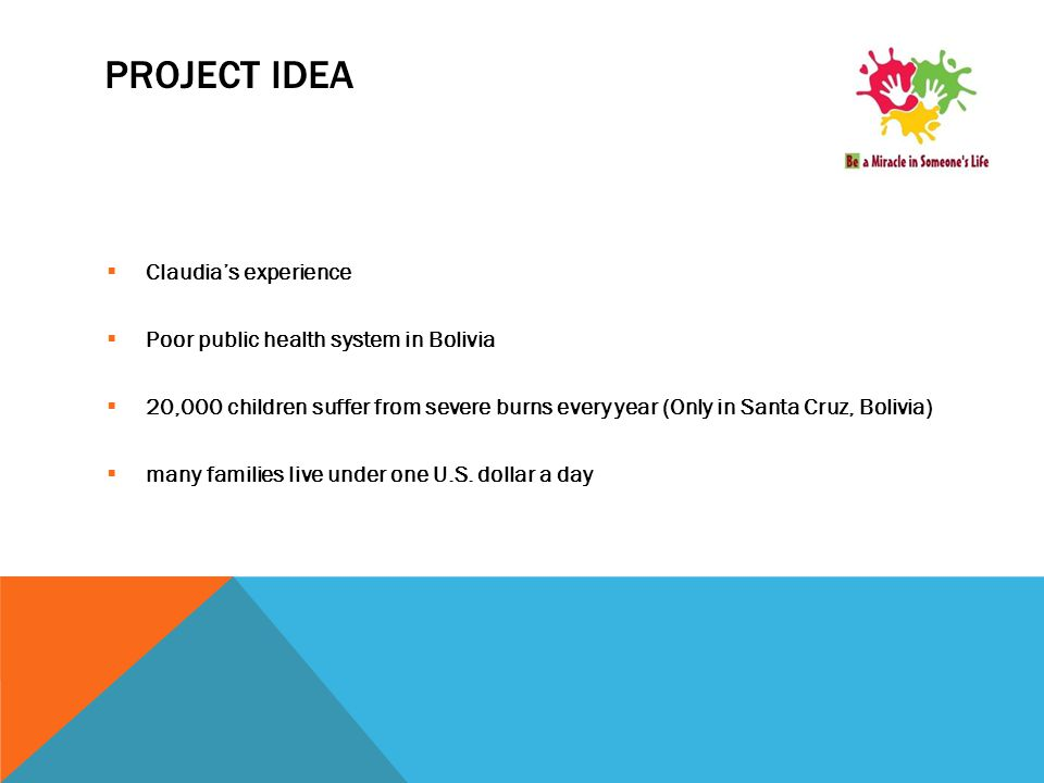 PROJECT IDEA  Claudia's experience  Poor public health system in Bolivia  20,000 children suffer from severe burns every year (Only in Santa Cruz,