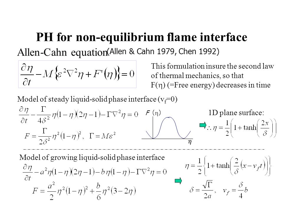 PH for non-equilibrium flame interface Allen-Cahn equation (Allen & Cahn 1979, Chen 1992) Model of steady liquid-solid phase interface (v f =0) This formulation insure the second law of thermal mechanics, so that F(  ) (=Free energy) decreases in time Model of growing liquid-solid phase interface 1D plane surface:  F()F()