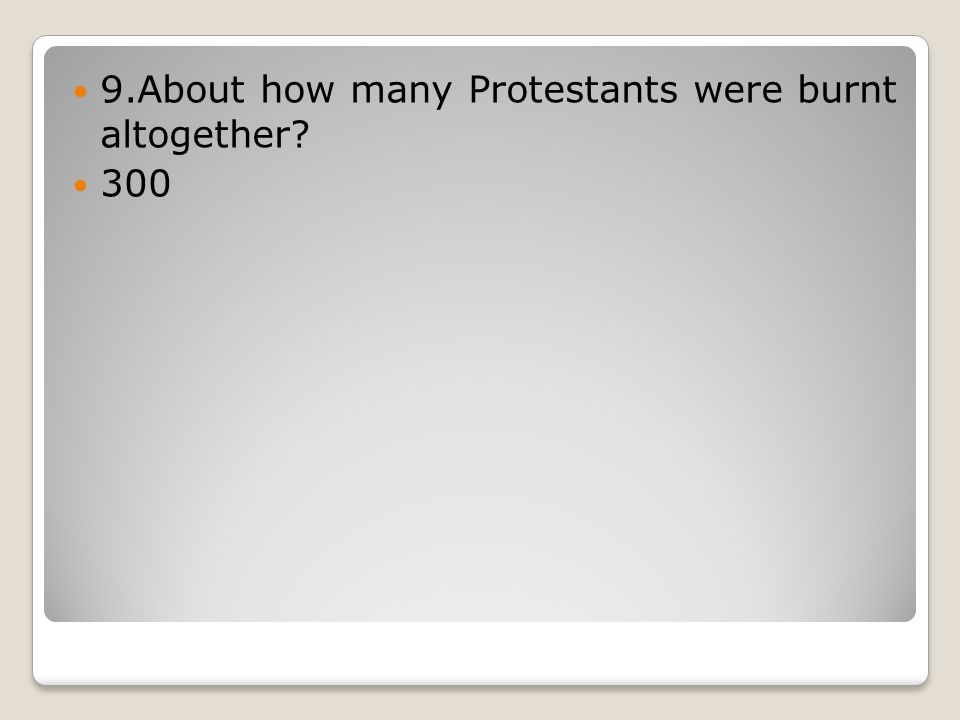 9.About how many Protestants were burnt altogether 300