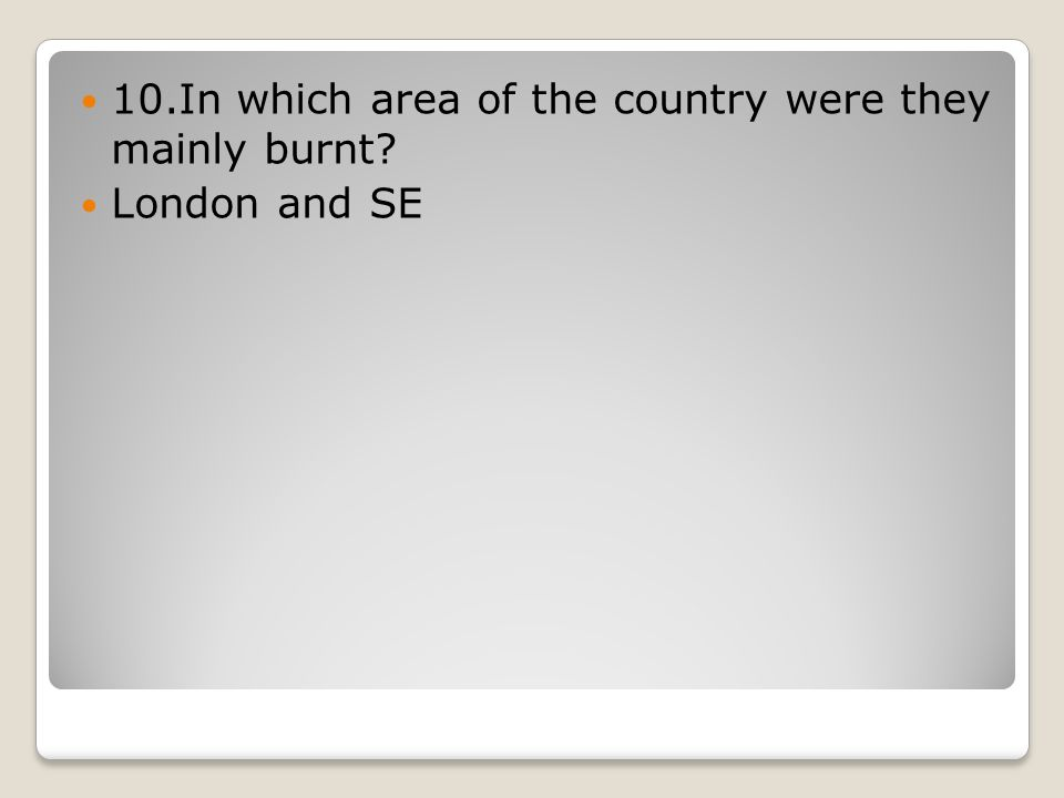 10.In which area of the country were they mainly burnt? London and SE