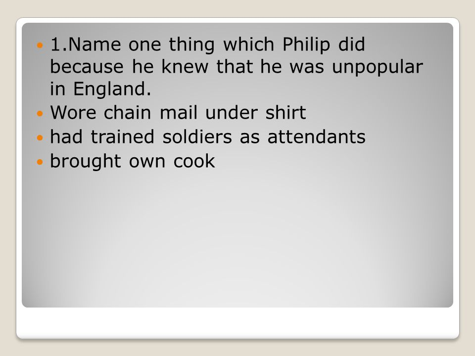 1.Name one thing which Philip did because he knew that he was unpopular in England.